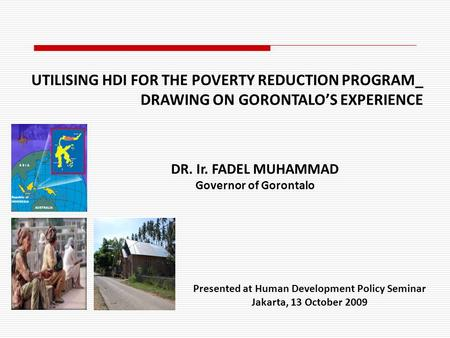 Presented at Human Development Policy Seminar Jakarta, 13 October 2009 DR. Ir. FADEL MUHAMMAD Governor of Gorontalo UTILISING HDI FOR THE POVERTY REDUCTION.