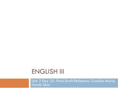 ENGLISH III Unit 2 Day 25- Final Draft Reflection, Crucible Movie, Vocab Quiz.