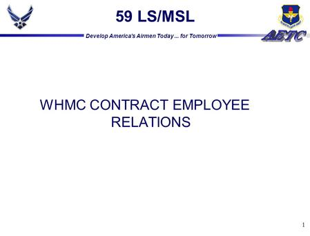 Develop America's Airmen Today... for Tomorrow 1 59 LS/MSL WHMC CONTRACT EMPLOYEE RELATIONS.