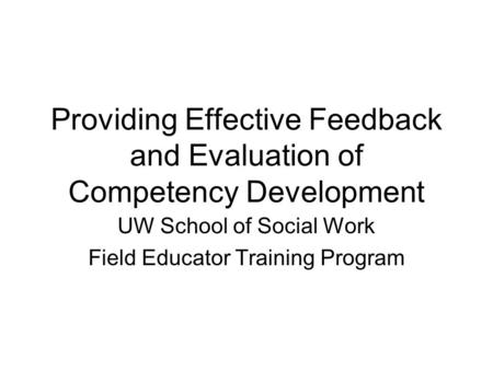 Providing Effective Feedback and Evaluation of Competency Development UW School of Social Work Field Educator Training Program.