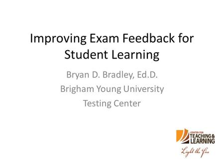 Improving Exam Feedback for Student Learning Bryan D. Bradley, Ed.D. Brigham Young University Testing Center.