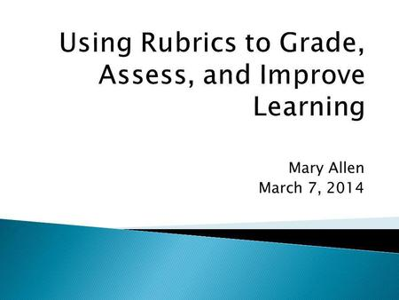 Mary Allen March 7, 2014. Each of you will leave this room with at least one new idea for using rubrics to foster student learning.