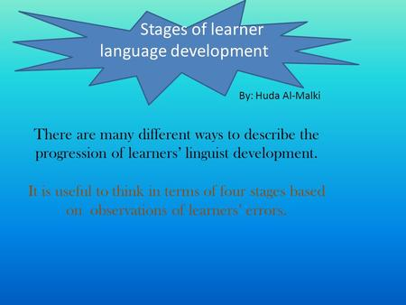There are many different ways to describe the progression of learners linguist development. It is useful to think in terms of four stages based on observations.