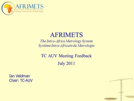 AFRIMETS The Intra-Africa Metrology System Système Intra-Africain de Metrologie TC AUV Meeting Feedback July 2011 Ian Veldman Chair: TC-AUV.