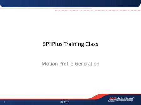 © 2013 SPiiPlus Training Class Motion Profile Generation 1.