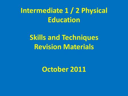 Intermediate 1 / 2 Physical Education Skills and Techniques Revision Materials October 2011.