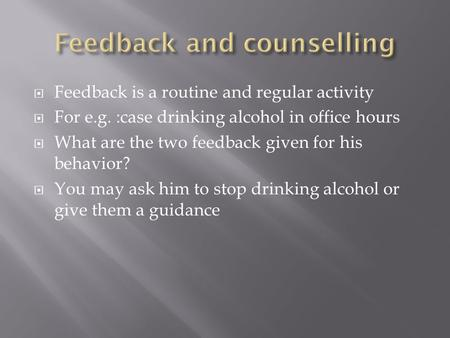 Feedback is a routine and regular activity For e.g. :case drinking alcohol in office hours What are the two feedback given for his behavior? You may ask.