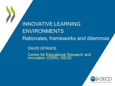 INNOVATIVE LEARNING ENVIRONMENTS Rationales, frameworks and dilemmas DAVID ISTANCE Centre for Educational Research and Innovation (CERI), OECD.