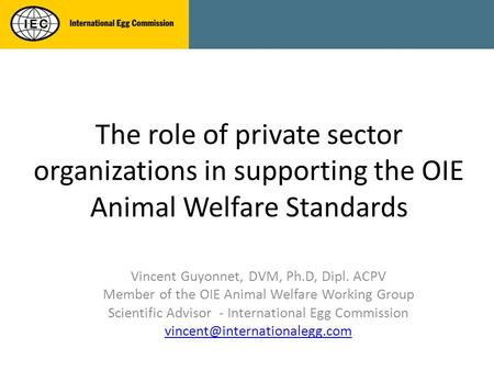 The role of private sector organizations in supporting the OIE Animal Welfare Standards Vincent Guyonnet, DVM, Ph.D, Dipl. ACPV Member of the OIE Animal.