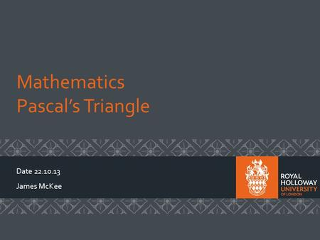 Mathematics Pascals Triangle Date 22.10.13 James McKee.