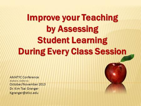 Improve your Teaching by Assessing Student Learning During Every Class Session AMATYC Conference Anaheim, California October/November 2013 Dr. Kim Tsai.