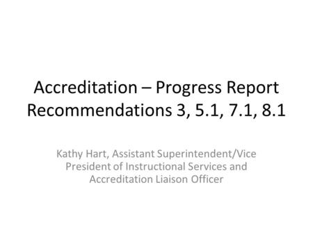 Accreditation – Progress Report Recommendations 3, 5.1, 7.1, 8.1 Kathy Hart, Assistant Superintendent/Vice President of Instructional Services and Accreditation.