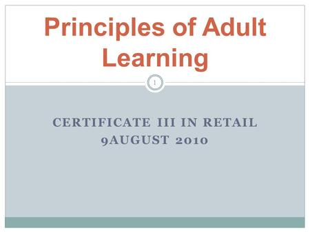 CERTIFICATE III IN RETAIL 9AUGUST 2010 Principles of Adult Learning 1.