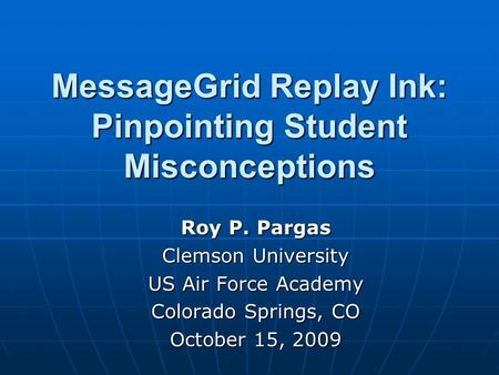 MessageGrid Replay Ink: Pinpointing Student Misconceptions Roy P. Pargas Clemson University US Air Force Academy Colorado Springs, CO October 15, 2009.