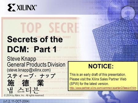 Secrets of the DCM: Part 1 Steve Knapp General Products Division (v1.2, 11-OCT-2004) © 2004 by Xilinx, Inc. All rights reserved.