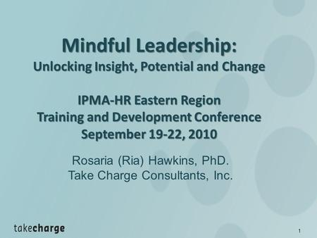1 Mindful Leadership: Unlocking Insight, Potential and Change IPMA-HR Eastern Region Training and Development Conference September 19-22, 2010 September.
