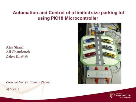Automation and Control of a limited size parking lot using PIC18 Microcontroller Alaa Sharif Ali Ghamlouch Zaher Khattab April 2011 Presented to: Dr. Youmin.