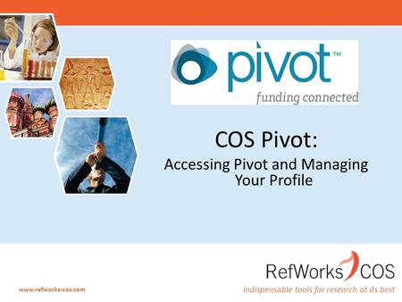 Indispensable tools for research at its best www.refworks-cos.com COS Pivot: Accessing Pivot and Managing Your Profile.