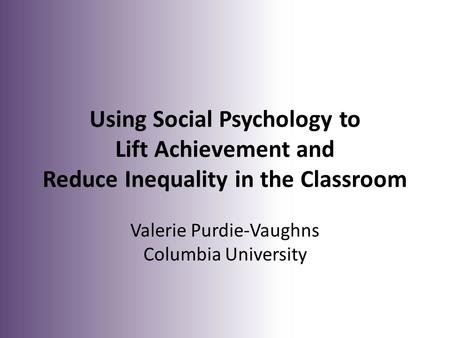 Using Social Psychology to Lift Achievement and Reduce Inequality in the Classroom Valerie Purdie-Vaughns Columbia University.
