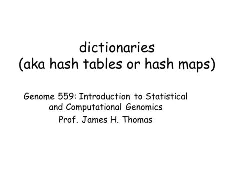 Dictionaries (aka hash tables or hash maps) Genome 559: Introduction to Statistical and Computational Genomics Prof. James H. Thomas.