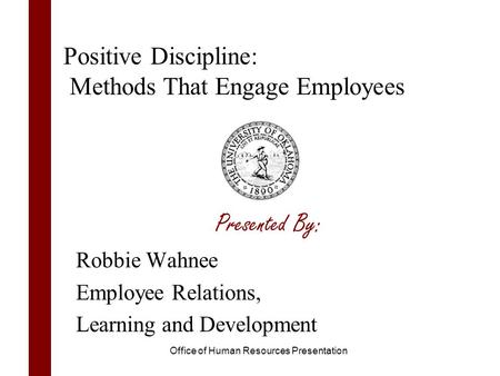 Presented By: Robbie Wahnee Employee Relations, Learning and Development Positive Discipline: Methods That Engage Employees Office of Human Resources Presentation.