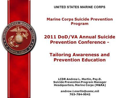 UNITED STATES MARINE CORPS Marine Corps Suicide Prevention Program 2011 DoD/VA Annual Suicide Prevention Conference - Tailoring Awareness and Prevention.