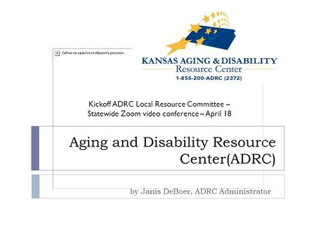 Aging and Disability Resource Center(ADRC) by Janis DeBoer, ADRC Administrator Kickoff ADRC Local Resource Committee – Statewide Zoom video conference.