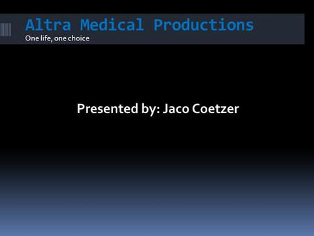 Altra Medical Productions One life, one choice Presented by: Jaco Coetzer.