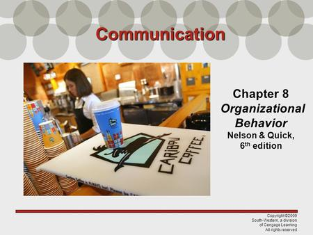 Copyright ©2009 South-Western, a division of Cengage Learning All rights reserved Chapter 8 Organizational Behavior Nelson & Quick, 6 th edition Communication.
