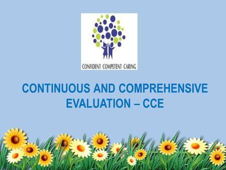 CONTINUOUS AND COMPREHENSIVE EVALUATION – CCE. Central Board of Secondary Education (CBSE) has implemented Continuous and Comprehensive Evaluation (CCE)