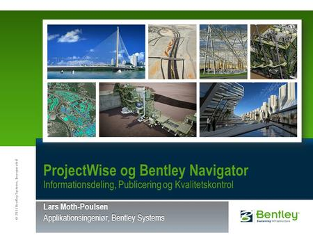 © 2011 Bentley Systems, Incorporated ProjectWise og Bentley Navigator Informationsdeling, Publicering og Kvalitetskontrol Lars Moth-Poulsen Applikationsingeniør,