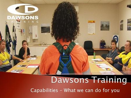 Capabilities – What we can do for you. Dawsons Training is a part of The Dawsons Group of Companies which is one of Australias largest privately owned.