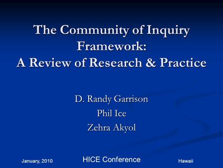 January, 2010 HICE Conference The Community of Inquiry Framework: A Review of Research & Practice D. Randy Garrison Phil Ice Zehra Akyol Hawaii.