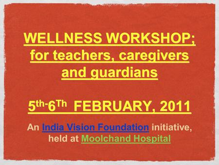 WELLNESS WORKSHOP; for teachers, caregivers and guardians 5 th- 6 Th FEBRUARY, 2011 An India Vision Foundation initiative, held at Moolchand Hospital.