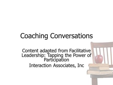 Coaching Conversations Content adapted from Facilitative Leadership: Tapping the Power of Participation Interaction Associates, Inc.