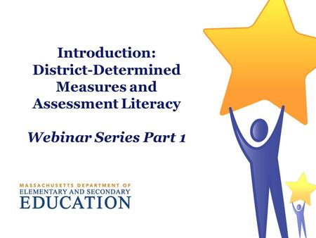 Introduction: District-Determined Measures and Assessment Literacy Webinar Series Part 1.