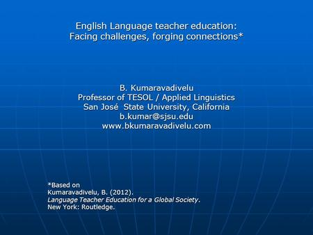 English Language teacher education: Facing challenges, forging connections* B. Kumaravadivelu Professor of TESOL / Applied Linguistics San José State University,