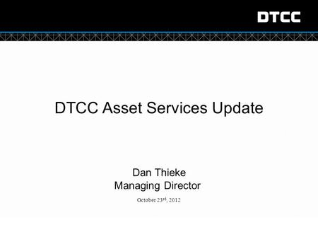 © DTCC DTCC Asset Services Update Dan Thieke Managing Director October 23 rd, 2012 1 [Classification]