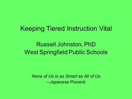 Keeping Tiered Instruction Vital Russell Johnston, PhD West Springfield Public Schools None of Us is as Smart as All of Us --Japanese Proverb.