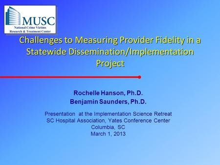 Challenges to Measuring Provider Fidelity in a Statewide Dissemination/Implementation Project Rochelle Hanson, Ph.D. Benjamin Saunders, Ph.D. Presentation.