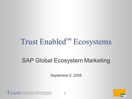 1 Trust Enabled Ecosystems SAP Global Ecosystem Marketing September 2, 2008.