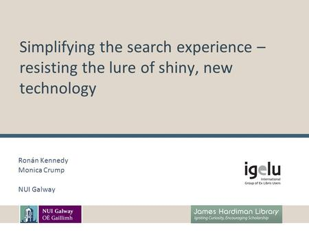 Simplifying the search experience – resisting the lure of shiny, new technology Ronán Kennedy Monica Crump NUI Galway.