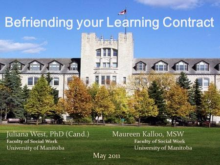 Juliana West, PhD (Cand.)Maureen Kalloo, MSW Faculty of Social Work University of Manitoba May 2011 Befriending your Learning Contract.