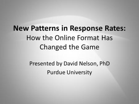 New Patterns in Response Rates: How the Online Format Has Changed the Game Presented by David Nelson, PhD Purdue University.