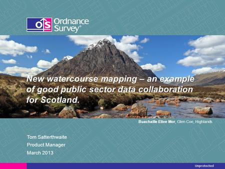 Unprotected New watercourse mapping – an example of good public sector data collaboration for Scotland. Tom Satterthwaite Product Manager March 2013 Buachaille.