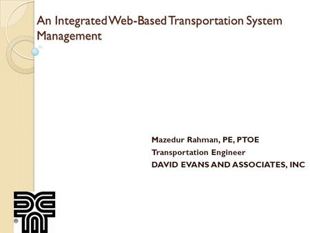 An Integrated Web-Based Transportation System Management Mazedur Rahman, PE, PTOE Transportation Engineer DAVID EVANS AND ASSOCIATES, INC.