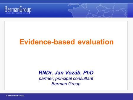 © 2009 Berman Group. Evidence-based evaluation RNDr. Jan Vozáb, PhD partner, principal consultant Berman Group.