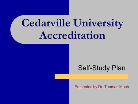 Cedarville University Accreditation Self-Study Plan Presented by Dr. Thomas Mach.