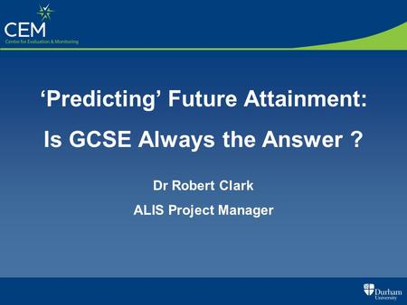 Predicting Future Attainment: Is GCSE Always the Answer ? Dr Robert Clark ALIS Project Manager.