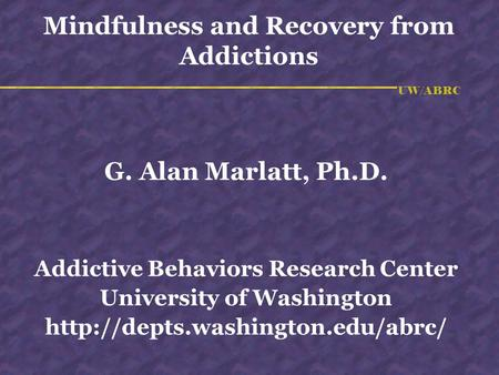 UW/ABRC Mindfulness and Recovery from Addictions G. Alan Marlatt, Ph.D. Addictive Behaviors Research Center University of Washington